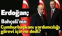 Erdoğan; Bahçeli'nin Cumhurbaşkanı Yardımcılığı için Ne Dedi?