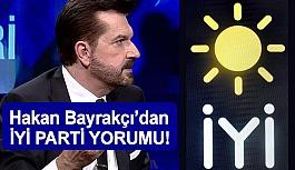 Hakan Bayrakçı'dan  İYİ Parti Yorumu...