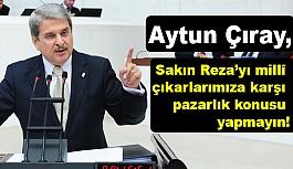 Aytun Çıray; Sakın Reza'yı Millî Çıkarlarımıza Karşı Pazarlık Konusu Yapmayın!