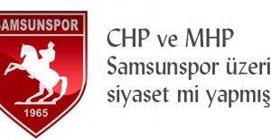 CHP ve MHP Samsunspor üzerinden siyaset mi yapmış?