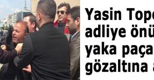 Yasin Topçu adliye önünde yaka paça gözaltına alındı