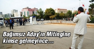 Bağımsız Aday'ın Mitingine kimse gelmeyince...