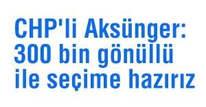 CHP'li Aksünger: 300 bin gönüllü ile seçime hazırız
