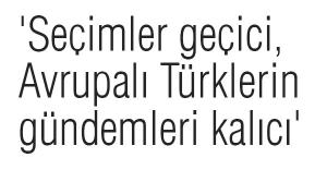'Seçimler geçici, Avrupalı Türklerin gündemleri kalıcı'
