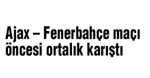Ajax – Fenerbahçe maçı öncesi ortalık karıştı