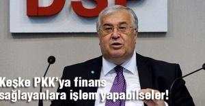 'Keşke PKK'ya finans sağlayanlara işlem yapabilseler!'
