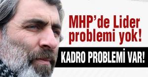 'MHP'de Lider Değil Kadro Problemi Var'