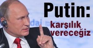 Putin: Karşılık Vereceğiz