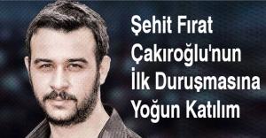 Şehit Fırat Çakıroğlu'nun İlk Duruşmasına Yoğun Katılım
