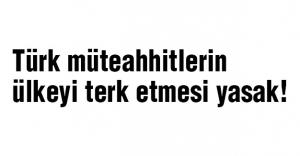 Türk müteahhitlerin ülkeyi terk etmesi yasak!