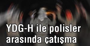 YDG-H ile polisler arasında çatışmalar devam ediyor