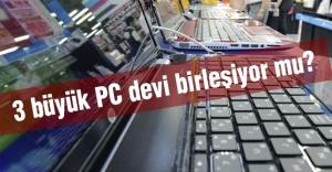 3 büyük PC devi birleşiyor mu?