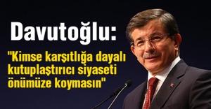 """Davutoğlu: """"Kimse karşıtlığa dayalı kutuplaştırıcı siyaseti önümüze koymasın"""""""