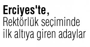 Erciyes'te, rektörlük seçiminde ilk altıya giren adaylar