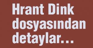 Hrant Dink dosyasından detaylar...
