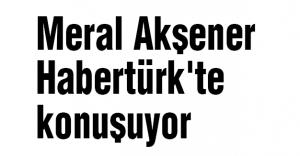 Meral Akşener Habertürk'te konuşuyor