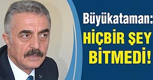 MHP'li Büyükataman: Hiçbir şey bitmiş değildir...