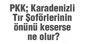 PKK; Karadenizli Tır Şoförlerinin önünü keserse ne olur?