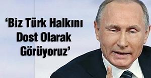 Putin: Biz Türk Halkını Dost Olarak Görüyoruz