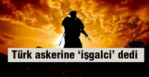 Türk Askerine 'İşgalci' dedi