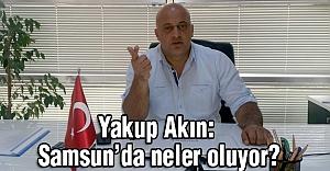 Yakup Akın: Samsun'da neler oluyor?