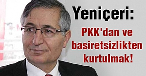 Yeniçeri: PKK'dan ve basiretsizlikten kurtulmak!