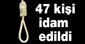 47 kişi idam edildi...