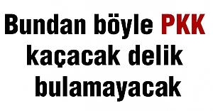 Bundan Böyle PKK Kaçacak Delik Bulamayacak