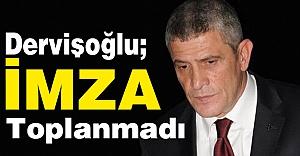 Dervişoğlu: İmza Toplanmadı...