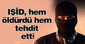 IŞİD, hem öldürdü hem tehdit etti