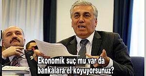 MHP'li Günal: Ekonomik suç mu var da bankalara el koyuyorsunuz?