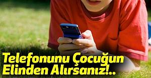 Telefonunu Çocuğun Elinden Alırsanız!..