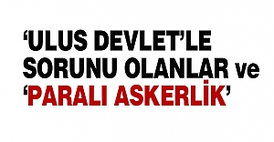 'ULUS DEVLET'LE SORUNU OLANLAR ve 'PARALI ASKERLİK'