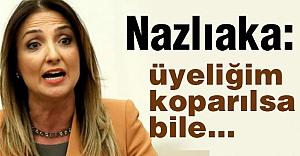 CHP'li Nazlıaka; Üyeliğim koparılsa bile...