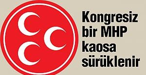 Kongresiz bir MHP Kaosa Sürüklenir