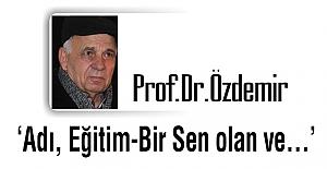 Prof. Dr.Özdemir: Adı, Eğitim-Bir Sen olan ve...