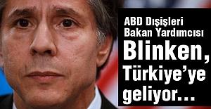 Blinken, Türkiye'ye geliyor