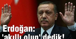 Erdoğan:  'akıllı olun' dedik!