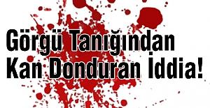 Görgü Tanığından Kan Donduran İddia!