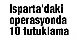 Isparta'daki operasyonda 10 tutuklama