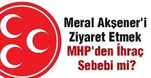 Meral Akşener'i Ziyaret Etmek MHP'den İhraç Sebebi mi?