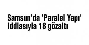 Samsun'da (Paralel Yapı) İddiasıyla 18 Gözaltı