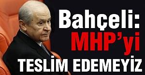 Bahçeli; MHP'yi Teslim Edemeyiz!