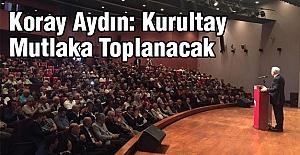 Koray Aydın: Kurultay Mutlaka Toplanacak