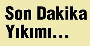 Son Dakika Yıkımı...