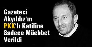 Gazeteci Akyıldız'ın PKK'lı Katiline Sadece Müebbet Verildi