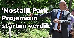 'Nostalji Park Projemizin startını verdik'