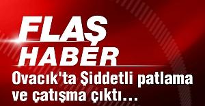 Ovacık'ta Şiddetli patlama ve çatışma çıktı...