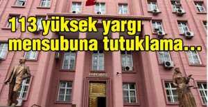 113 Yüksek Yargı Mensubuna Tutuklama...