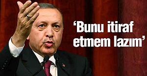 Erdoğan;  Bunu itiraf etmem lazım...